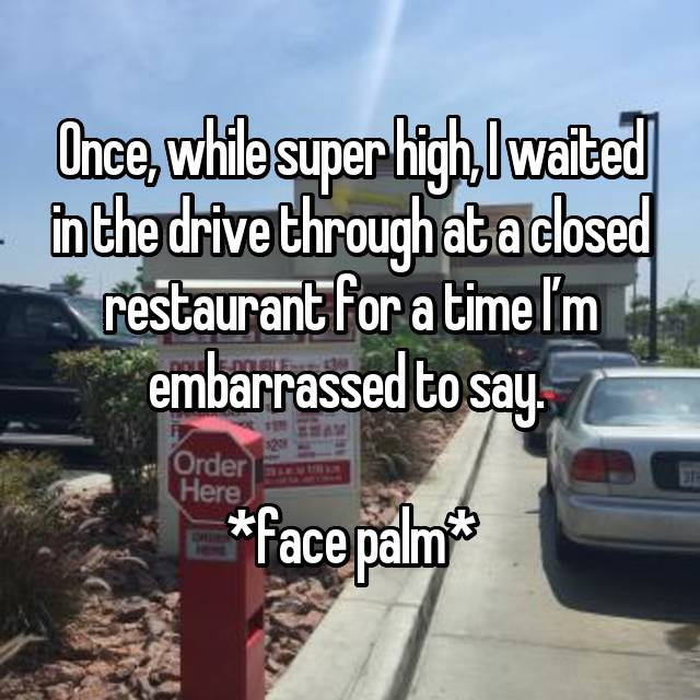 Once, while super high, I waited in the drive through at a closed restaurant for a time I'm embarrassed to say.   *face palm*