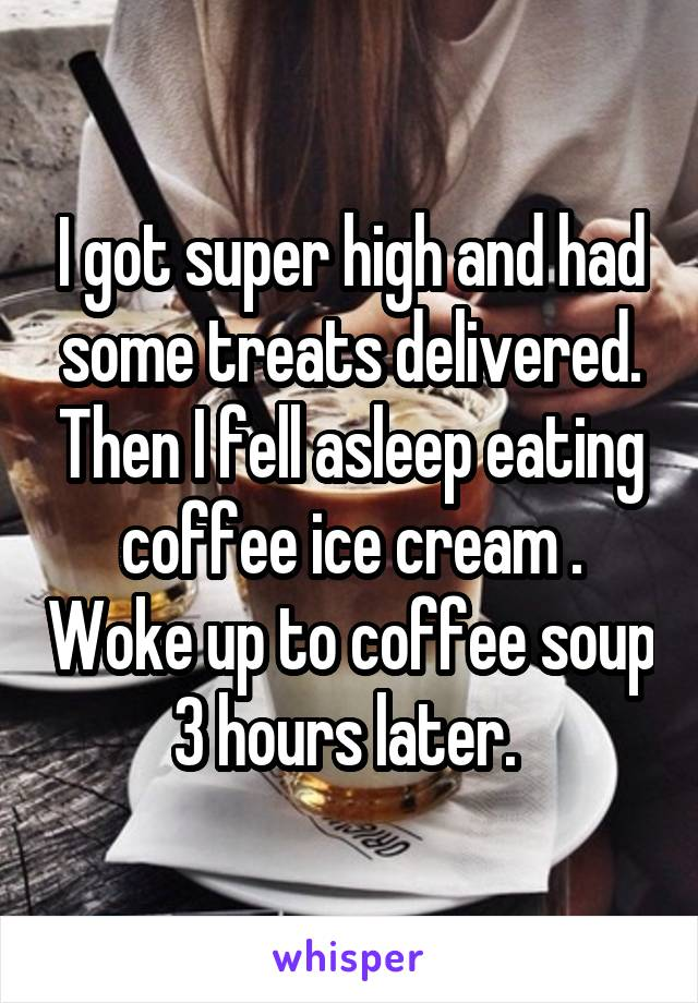 I got super high and had some treats delivered. Then I fell asleep eating coffee ice cream . Woke up to coffee soup 3 hours later.