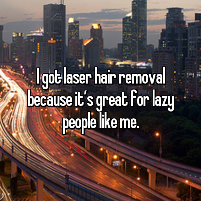 I got laser hair removal because it's great for lazy people like me.