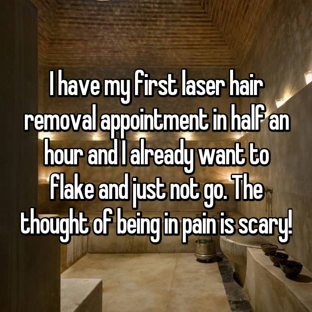I have my first laser hair removal appointment in half an hour and I already want to flake and just not go. The thought of being in pain is scary!