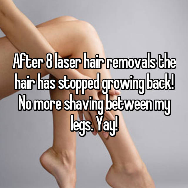 After 8 laser hair removals the hair has stopped growing back! No more shaving between my legs. Yay!