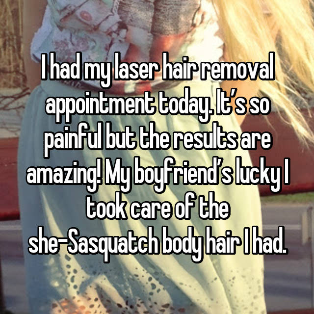 I had my laser hair removal appointment today. It's so painful but the results are amazing! My boyfriend's lucky I took care of the she-Sasquatch body hair I had.