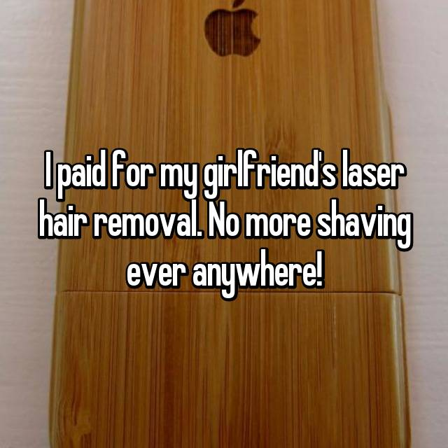 I paid for my girlfriend's laser hair removal. No more shaving ever anywhere!