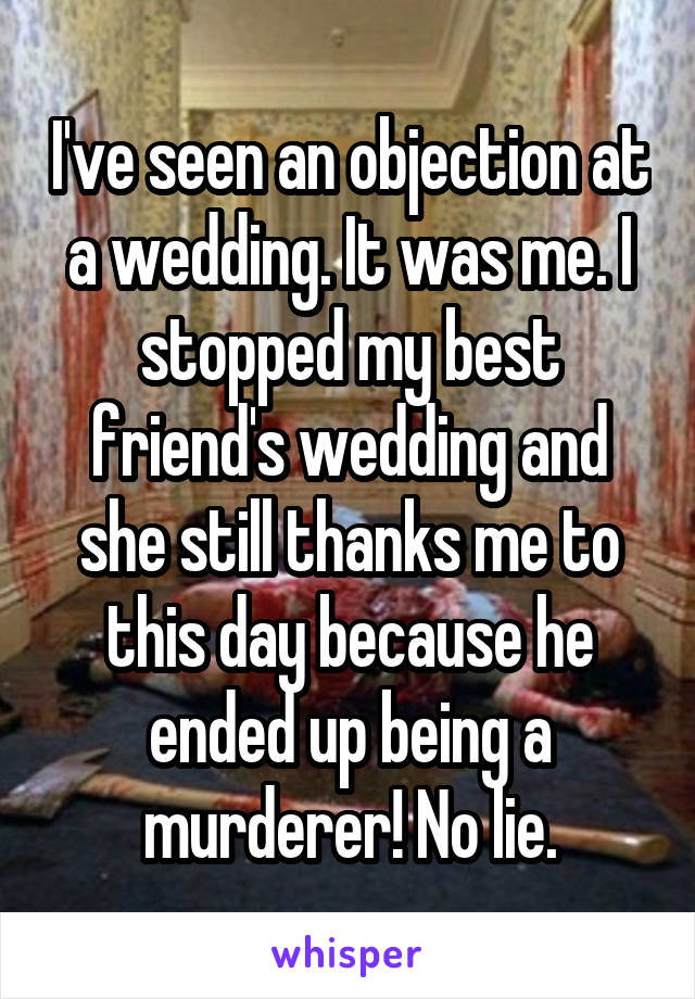 I've seen an objection at a wedding. It was me. I stopped my best friend's wedding and she still thanks me to this day because he ended up being a murderer! No lie.