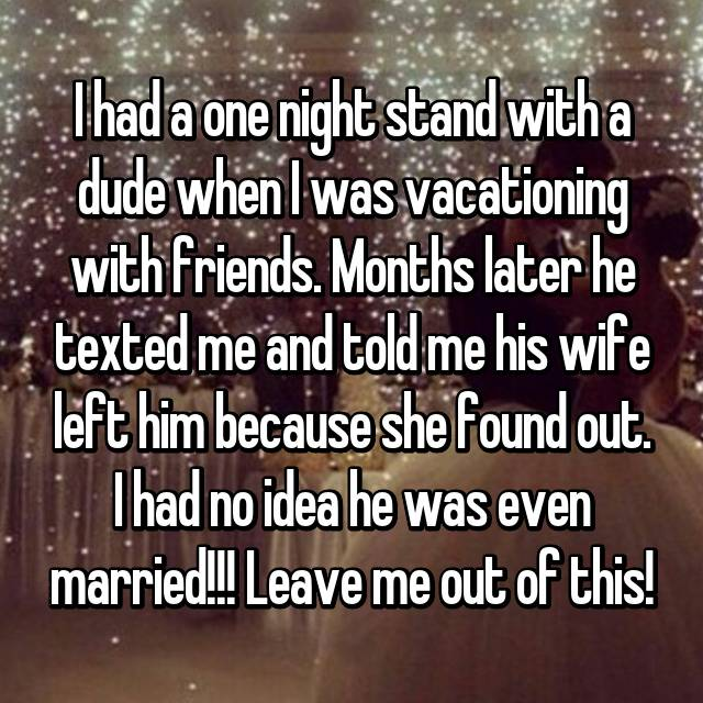 I had a one night stand with a dude when I was vacationing with friends. Months later he texted me and told me his wife left him because she found out. I had no idea he was even married!!! Leave me out of this!