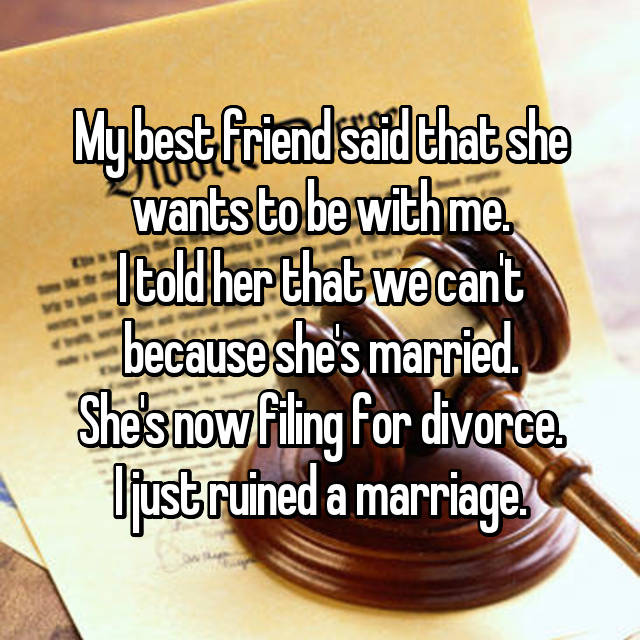 My best friend said that she wants to be with me. I told her that we can't because she's married. She's now filing for divorce. I just ruined a marriage.
