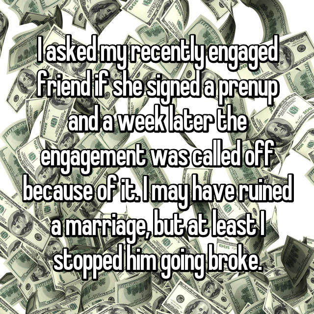 I asked my recently engaged friend if she signed a prenup and a week later the engagement was called off because of it. I may have ruined a marriage, but at least I stopped him going broke.