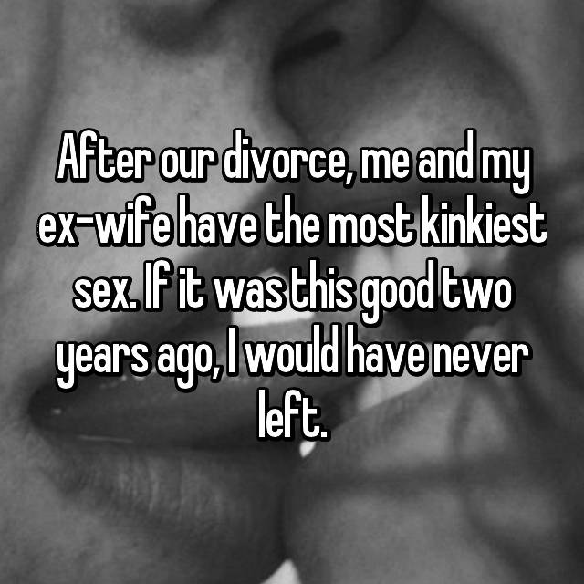 After our divorce, me and my ex-wife have the most kinkiest sex. If it was this good two years ago, I would have never left.