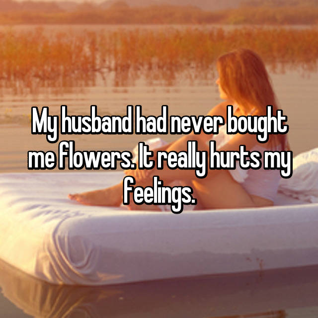 My husband had never bought me flowers. It really hurts my feelings.