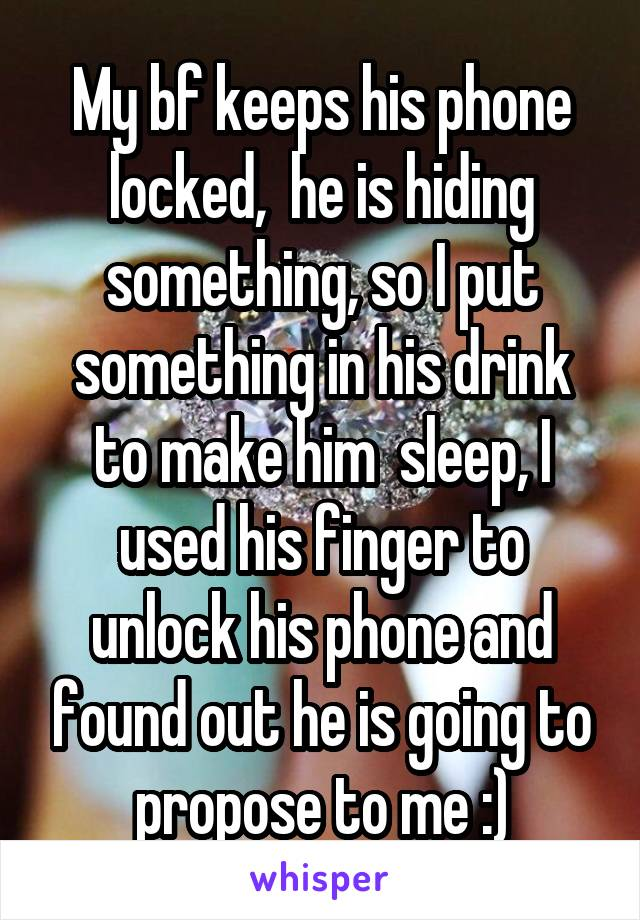 My bf keeps his phone locked,  he is hiding something, so I put something in his drink to make him  sleep, I used his finger to unlock his phone and found out he is going to propose to me :)