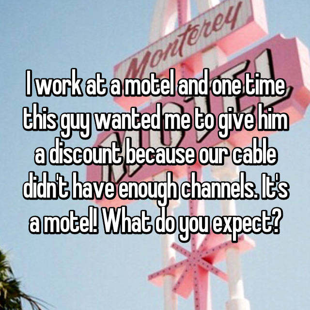 I work at a motel and one time this guy wanted me to give him a discount because our cable didn't have enough channels. It's a motel! What do you expect?