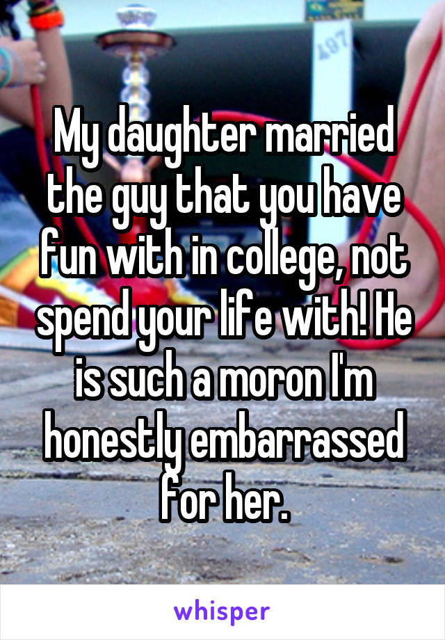My daughter married the guy that you have fun with in college, not spend your life with! He is such a moron I'm honestly embarrassed for her.