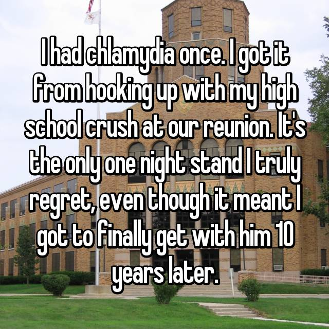 I had chlamydia once. I got it from hooking up with my high school crush at our reunion. It's the only one night stand I truly regret, even though it meant I got to finally get with him 10 years later.