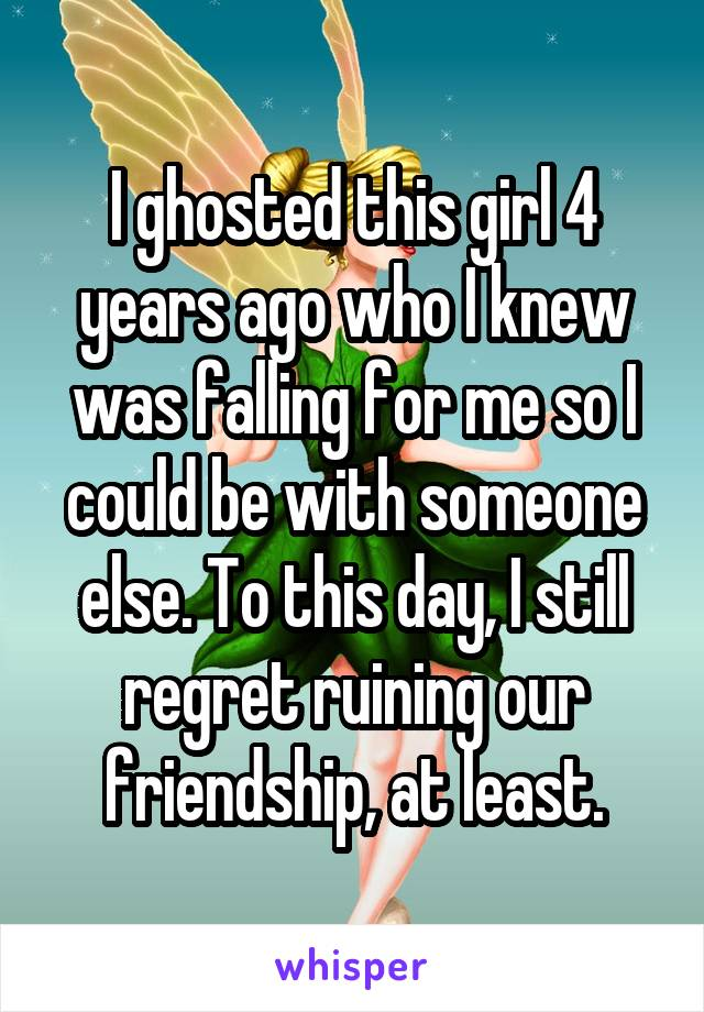I ghosted this girl 4 years ago who I knew was falling for me so I could be with someone else. To this day, I still regret ruining our friendship, at least.