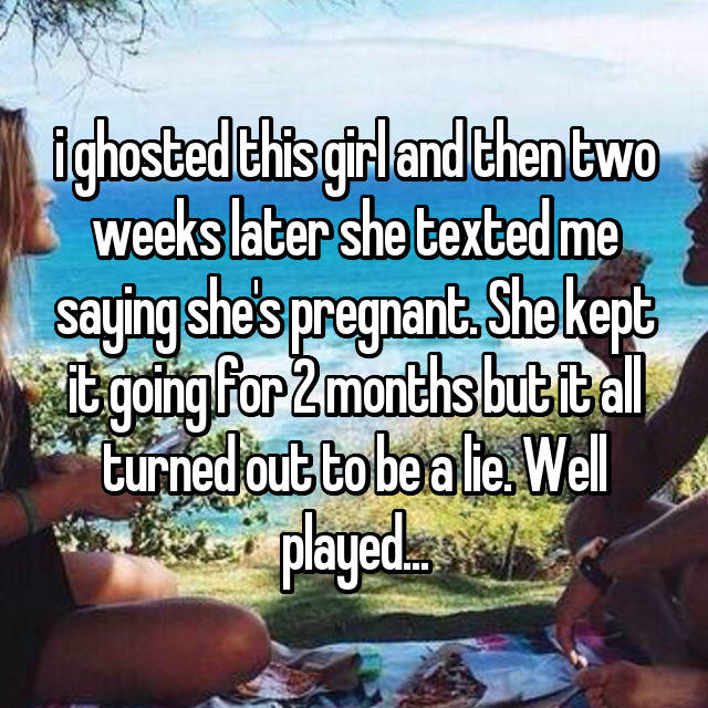 i ghosted this girl and then two weeks later she texted me saying she's pregnant. She kept it going for 2 months but it all turned out to be a lie. Well played...
