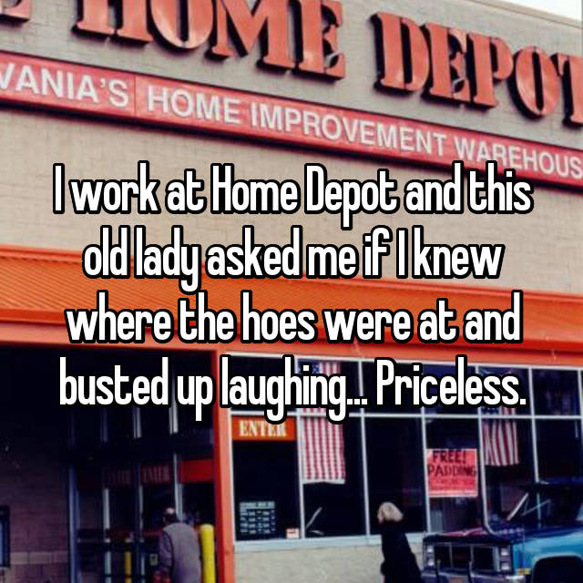 I work at Home Depot and this old lady asked me if I knew where the hoes were at and busted up laughing... Priceless.