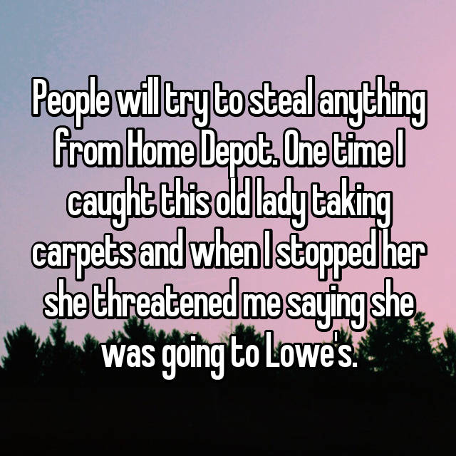 People will try to steal anything from Home Depot. One time I caught this old lady taking carpets and when I stopped her she threatened me saying she was going to Lowe's.
