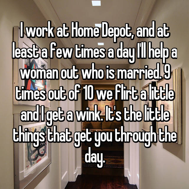 I work at Home Depot, and at least a few times a day I'll help a woman out who is married. 9 times out of 10 we flirt a little and I get a wink. It's the little things that get you through the day.
