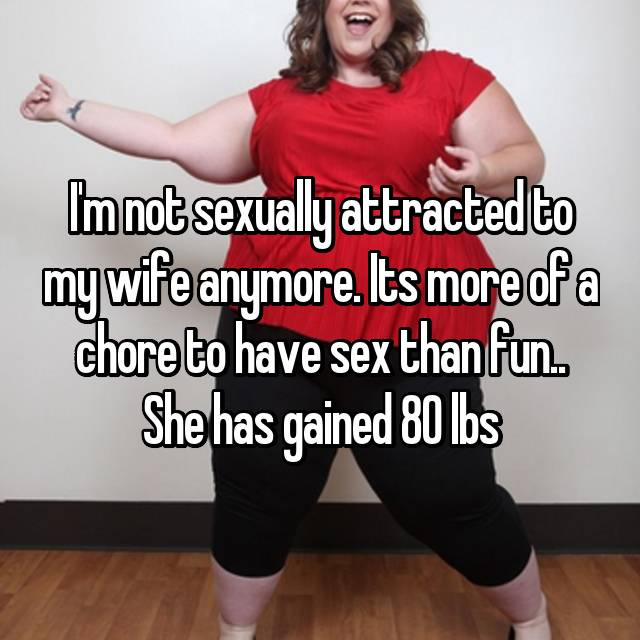 I'm not sexually attracted to my wife anymore. Its more of a chore to have sex than fun.. She has gained 80 lbs