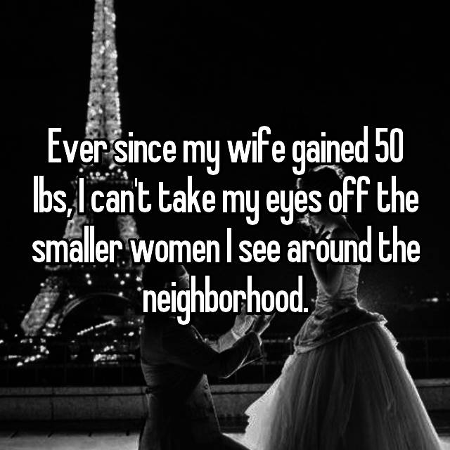 Ever since my wife gained 50 lbs, I can't take my eyes off the smaller women I see around the neighborhood.