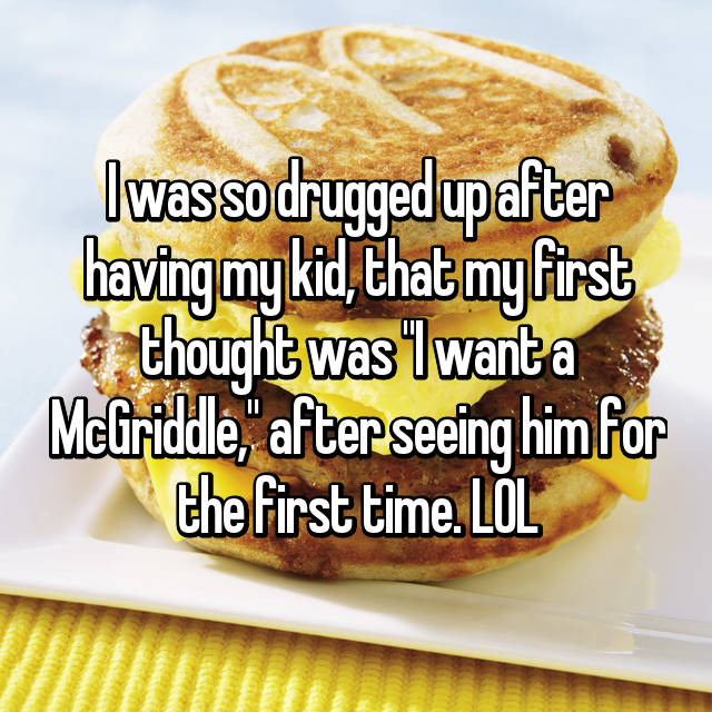 "I was so drugged up after having my kid, that my first thought was ""I want a McGriddle,"" after seeing him for the first time. LOL"