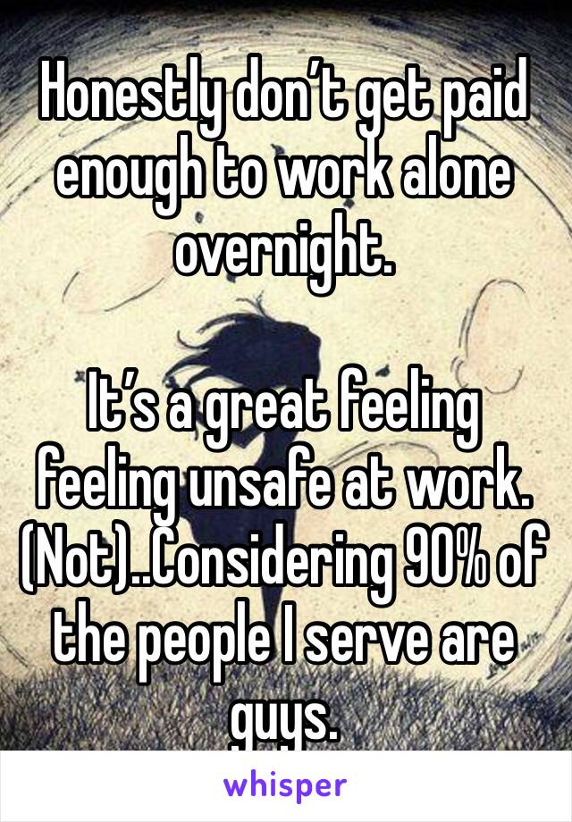 Honestly don't get paid enough to work alone overnight.   It's a great feeling feeling unsafe at work. (Not)..Considering 90% of the people I serve are guys.