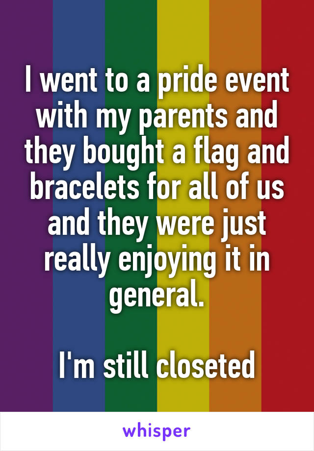 I went to a pride event with my parents and they bought a flag and bracelets for all of us and they were just really enjoying it in general.  I'm still closeted