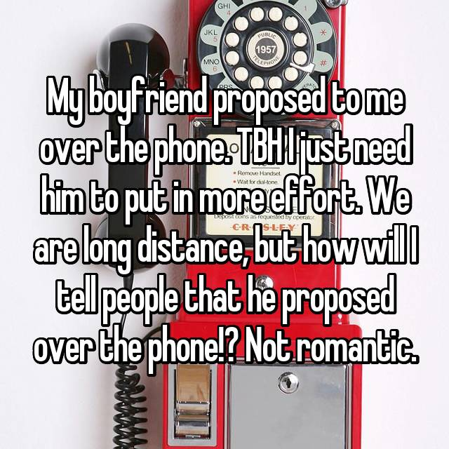 My boyfriend proposed to me over the phone. TBH I just need him to put in more effort. We are long distance, but how will I tell people that he proposed over the phone!? Not romantic.