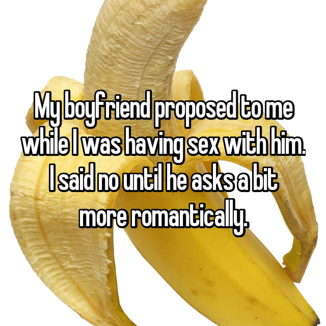 My boyfriend proposed to me while I was having sex with him. I said no until he asks a bit more romantically.