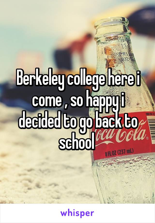 Berkeley college here i come , so happy i decided to go back to school