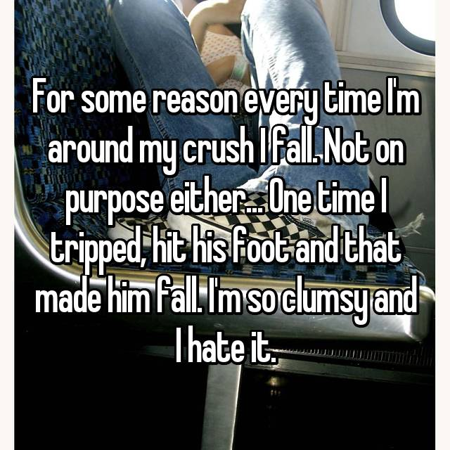 For some reason every time I'm around my crush I fall. Not on purpose either... One time I tripped, hit his foot and that made him fall. I'm so clumsy and I hate it.