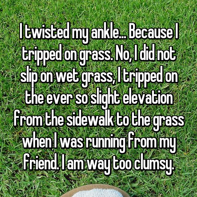 I twisted my ankle... Because I tripped on grass. No, I did not slip on wet grass, I tripped on the ever so slight elevation from the sidewalk to the grass when I was running from my friend. I am way too clumsy.