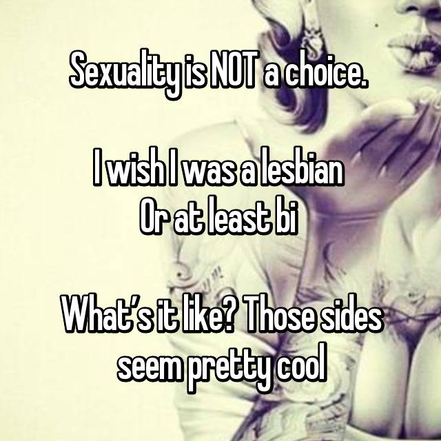 Sexuality is NOT a choice.   I wish I was a lesbian 😩 Or at least bi   What's it like? Those sides seem pretty cool