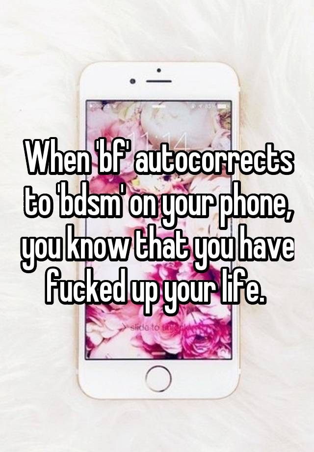 When 'bf' autocorrects to 'bdsm' on your phone, you know that you have fucked up your life.