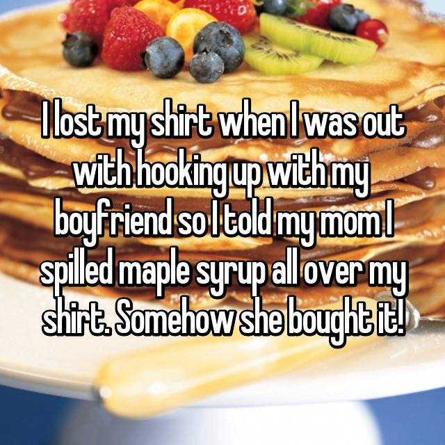 I lost my shirt when I was out with hooking up with my  boyfriend so I told my mom I spilled maple syrup all over my shirt. Somehow she bought it!
