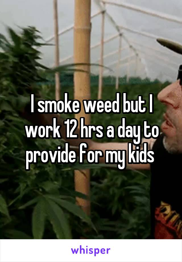 I smoke weed but I work 12 hrs a day to provide for my kids