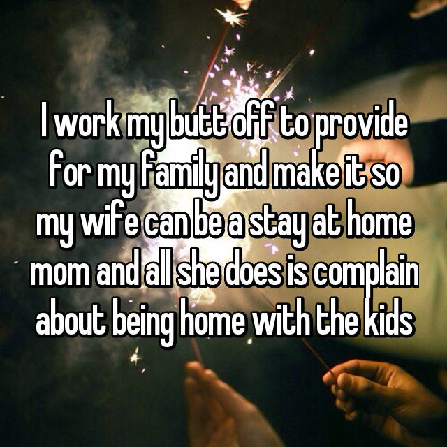 I work my butt off to provide for my family and make it so my wife can be a stay at home mom and all she does is complain about being home with the kids