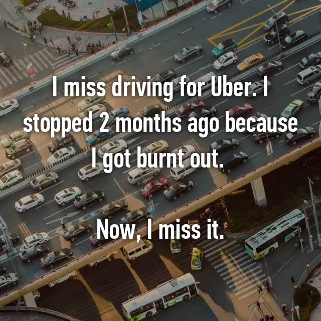 I miss driving for Uber. I stopped 2 months ago because I got burnt out.   Now, I miss it.