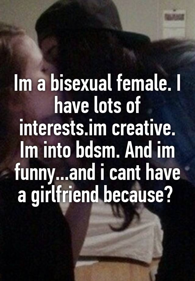 Im a bisexual female. I have lots of interests.im creative. Im into bdsm. And im funny...and i cant have a girlfriend because?