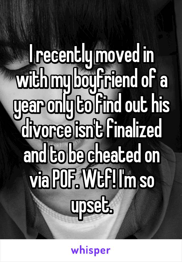 I recently moved in with my boyfriend of a year only to find out his divorce isn't finalized and to be cheated on via POF. Wtf! I'm so upset.
