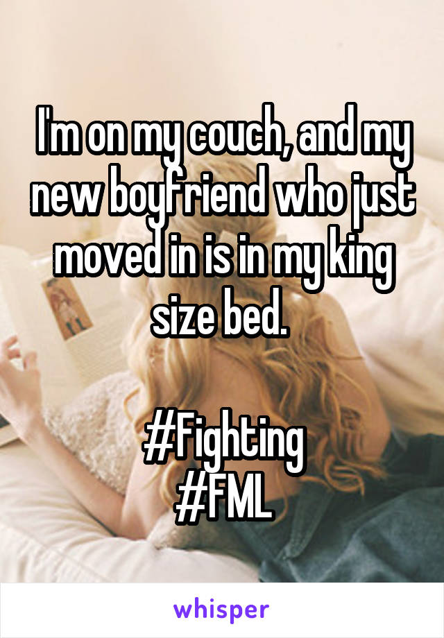 I'm on my couch, and my new boyfriend who just moved in is in my king size bed.   #Fighting #FML