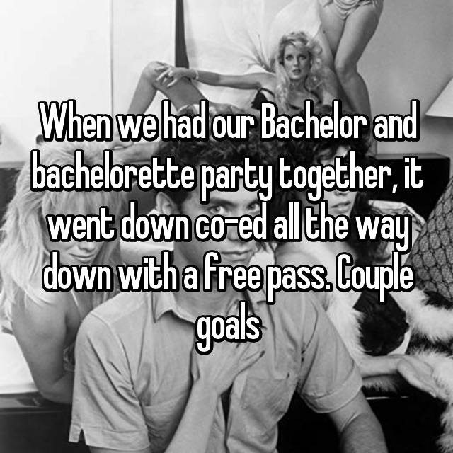 When we had our Bachelor and bachelorette party together, it went down co-ed all the way down with a free pass. Couple goals