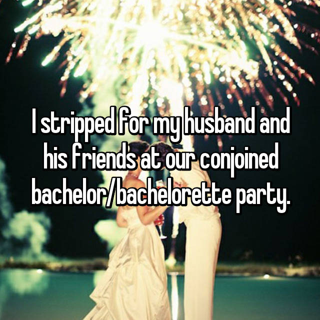 I stripped for my husband and his friends at our conjoined bachelor/bachelorette party.