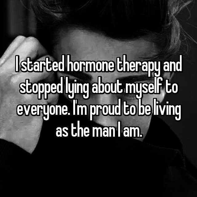 I started hormone therapy and stopped lying about myself to everyone. I'm proud to be living as the man I am.