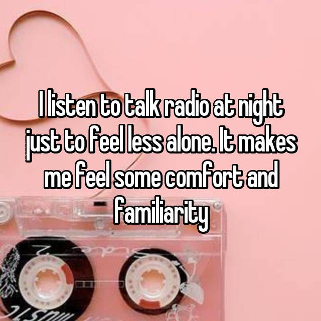I listen to talk radio at night just to feel less alone. It makes me feel some comfort and familiarity