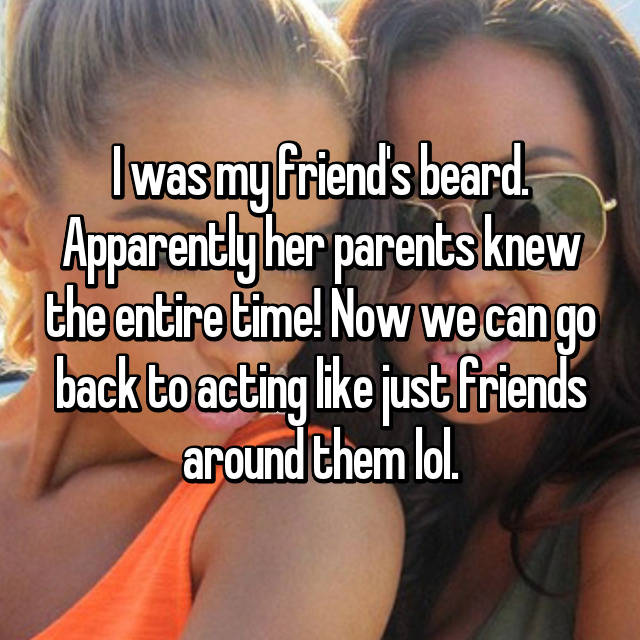 I was my friend's beard. Apparently her parents knew the entire time! Now we can go back to acting like just friends around them lol.