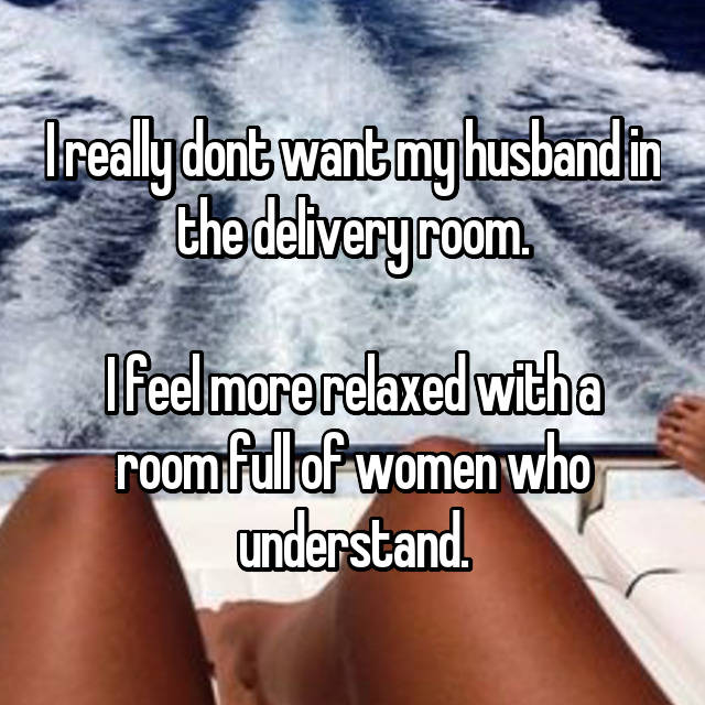 I really dont want my husband in the delivery room.  I feel more relaxed with a room full of women who understand.
