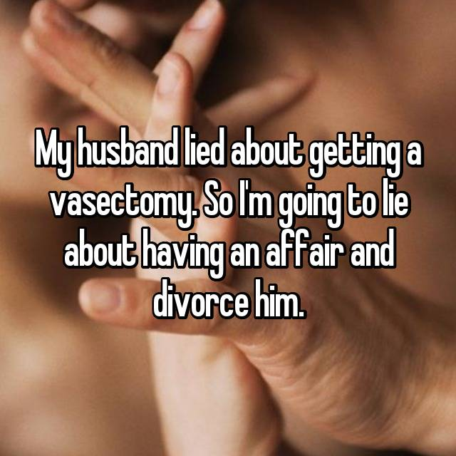 My husband lied about getting a vasectomy. So I'm going to lie about having an affair and divorce him.