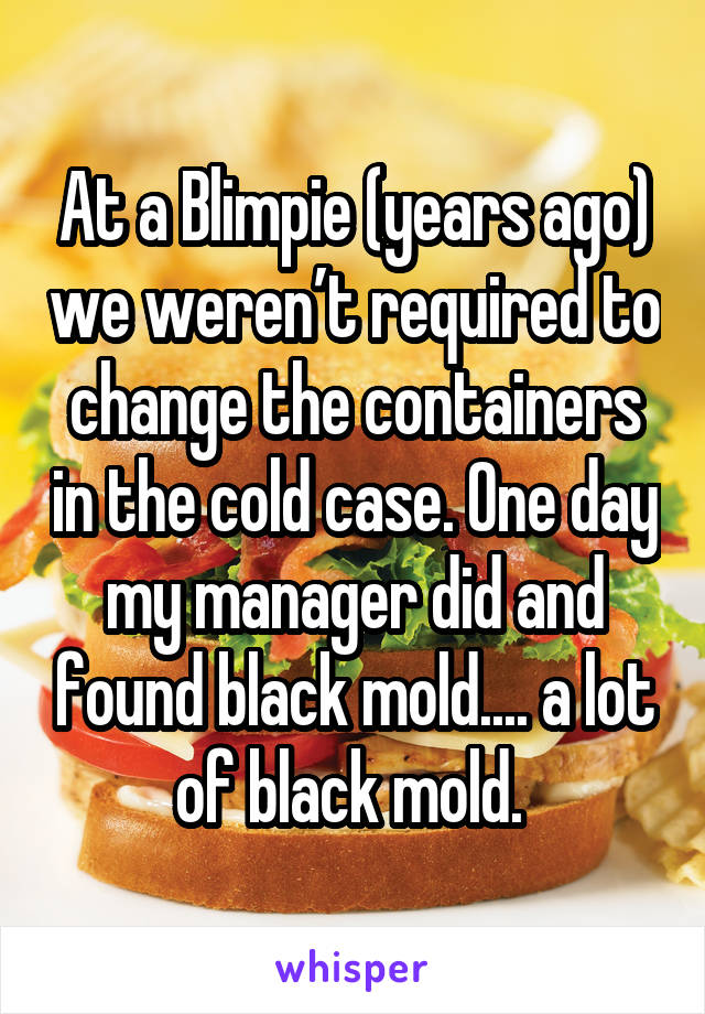At a Blimpie (years ago) we weren't required to change the containers in the cold case. One day my manager did and found black mold.... a lot of black mold.