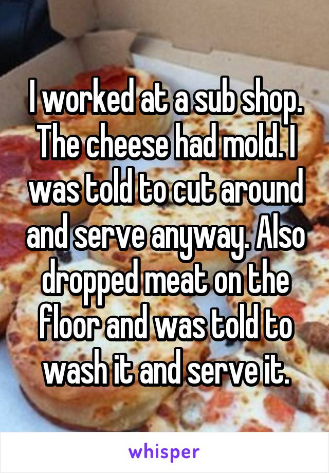 I worked at a sub shop. The cheese had mold. I was told to cut around and serve anyway. Also dropped meat on the floor and was told to wash it and serve it.